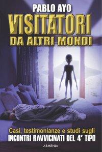 """""""Visitatori da Altri Mondi"""", il libro di Pablo Ayo (Armenia editore, 2016) appena uscito nella collana Miti senza Tempo."""